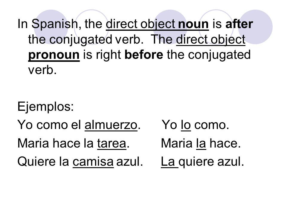 yo– me (me) nosotros/as- nos (us) vosotros/as- os (you all tú – te (you familiar) vosotros/as- os (you all él - lo (you formal, him, it) ellos– los (you, them) ella- la (you formal, her, it) ellas– las (you, them) Direct Object Pronouns pagina 204.