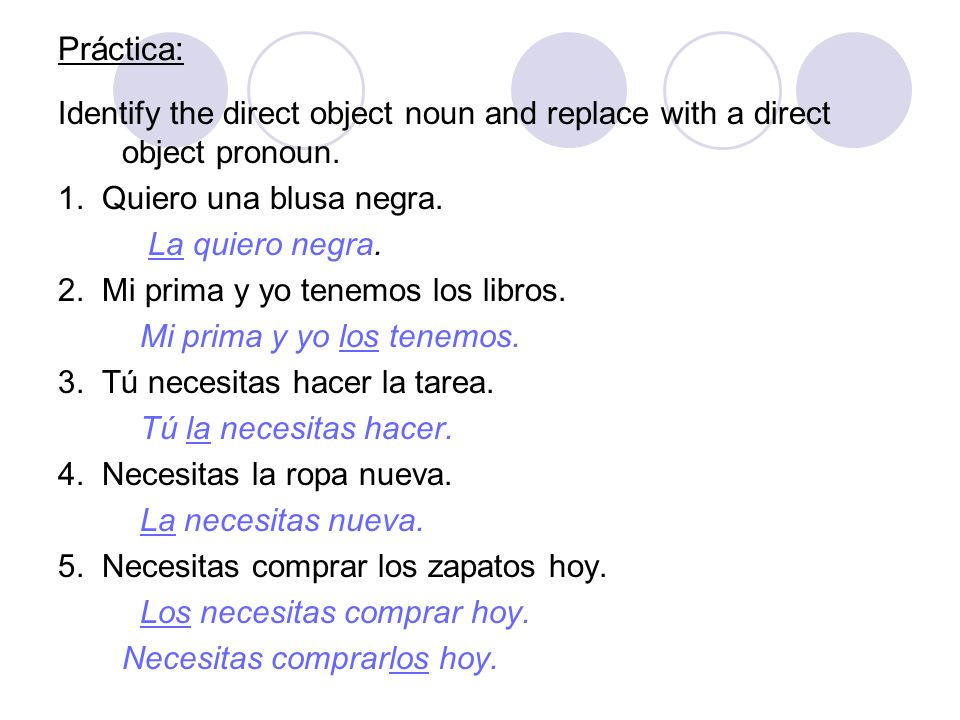 Práctica: Identify the direct object noun and replace with a direct object pronoun. 1. Quiero una blusa negra. La quiero negra. 2. Mi prima y yo tenem