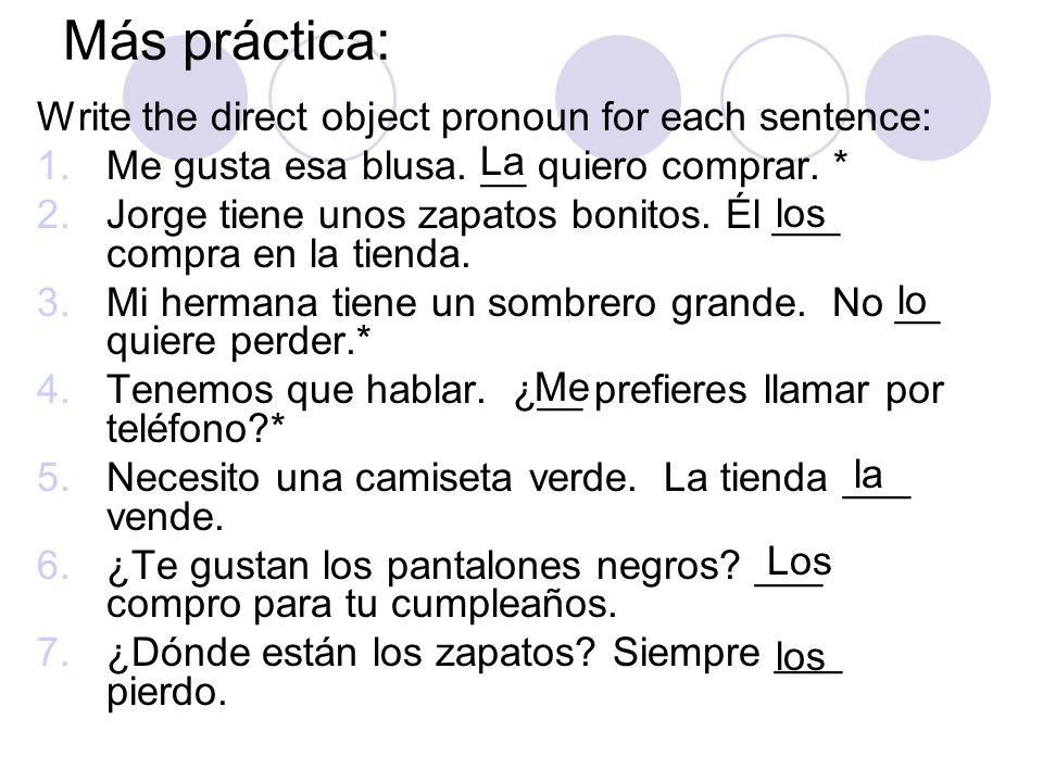 Más práctica: Write the direct object pronoun for each sentence: 1.Me gusta esa blusa. __ quiero comprar. * 2.Jorge tiene unos zapatos bonitos. Él ___