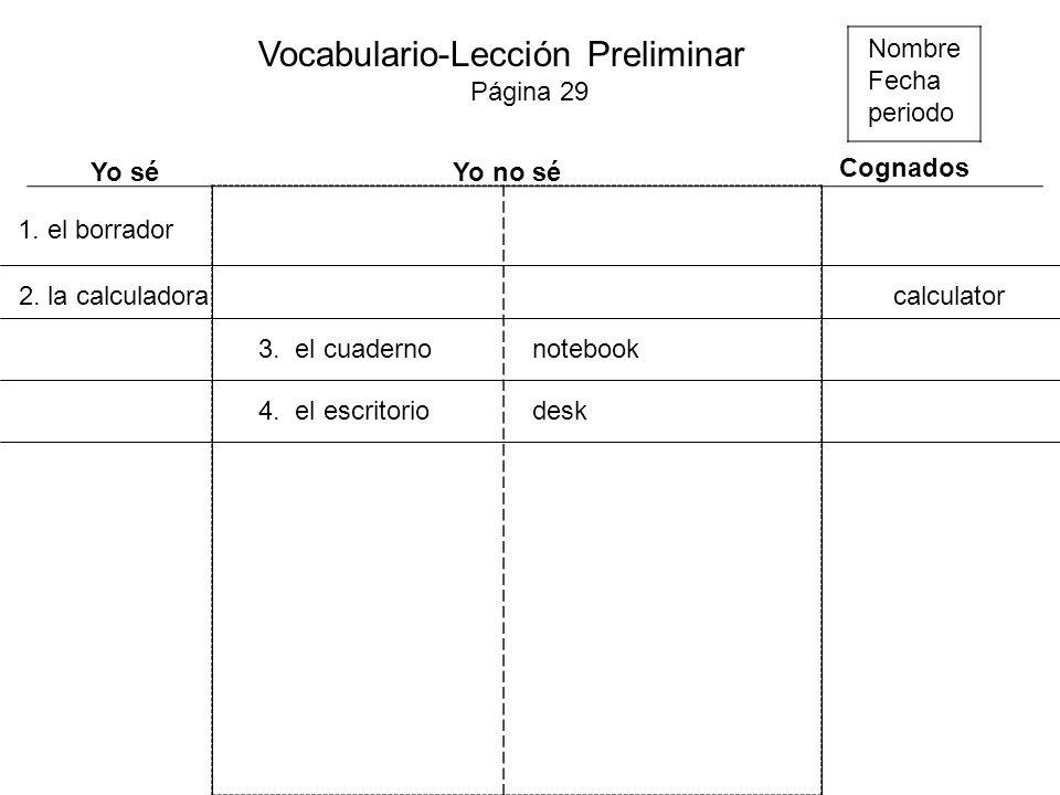 Nombre Fecha periodo Vocabulario-Lección Preliminar Página 29 Yo séYo no sé Cognados 1. el borrador 2. la calculadora 3. el cuadernonotebook 4. el esc