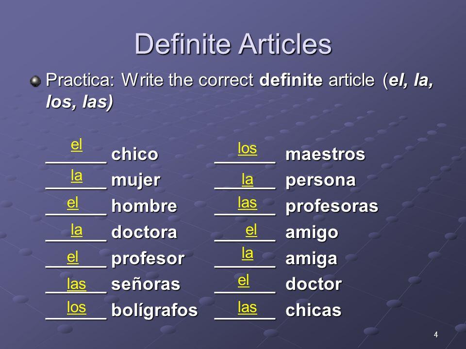 5 Indefinite Articles Practica: Write the correct indefinite article (un, una, unos, unas) ______ chico______ maestros ______ mujer______ persona ______ hombre______ profesoras ______ doctora______ amigo ______ profesor______ amiga ______ señoras______ doctor ______ bolígrafos______ chicas unas unos unas una un
