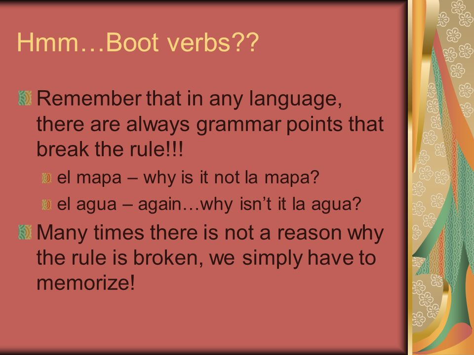 Hmm…Boot verbs?? Remember that in any language, there are always grammar points that break the rule!!! el mapa – why is it not la mapa? el agua – agai