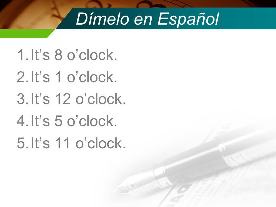 Dímelo en Español 1.Its 8 oclock. 2.Its 1 oclock. 3.Its 12 oclock. 4.Its 5 oclock. 5.Its 11 oclock.
