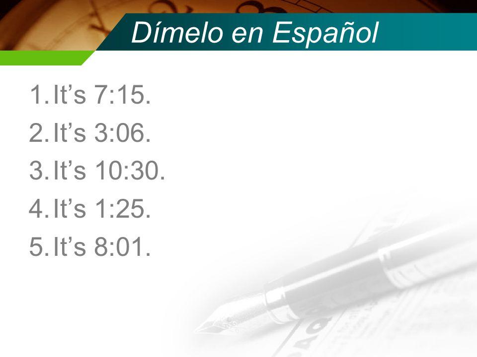 Dímelo en Español 1.Its 7:15. 2.Its 3:06. 3.Its 10:30. 4.Its 1:25. 5.Its 8:01.
