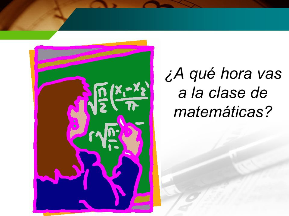 ¿A qué hora vas a la clase de matemáticas?