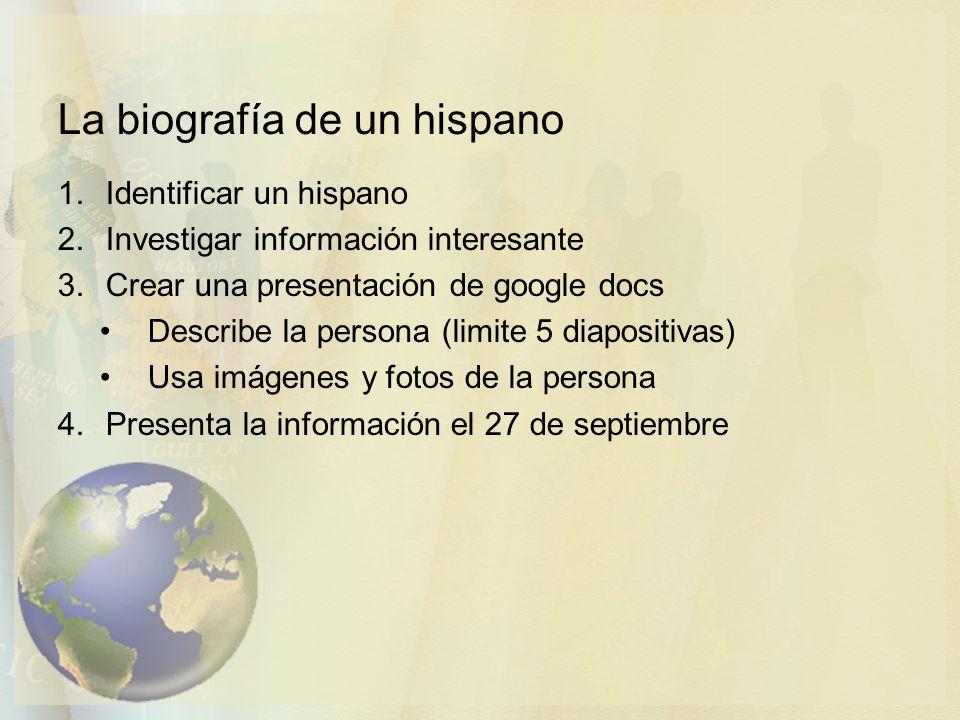 La biografía de un hispano 1.Identificar un hispano 2.Investigar información interesante 3.Crear una presentación de google docs Describe la persona (