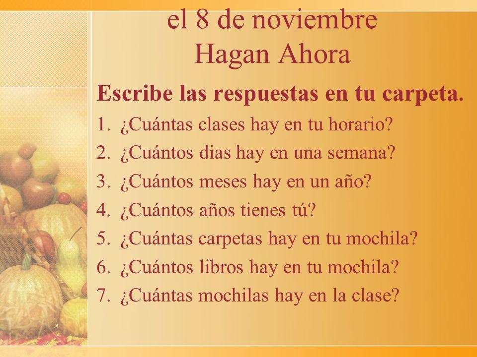 el 8 de noviembre Hagan Ahora Escribe las respuestas en tu carpeta. 1.¿Cuántas clases hay en tu horario? 2.¿Cuántos dias hay en una semana? 3.¿Cuántos