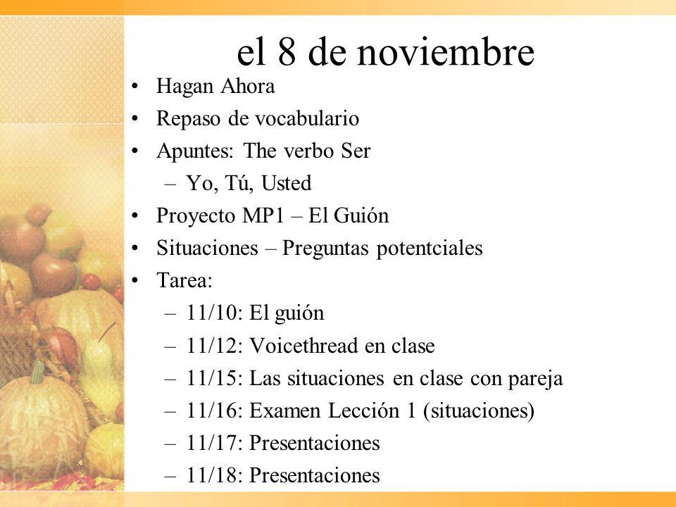 el 8 de noviembre Hagan Ahora Repaso de vocabulario Apuntes: The verbo Ser –Yo, Tú, Usted Proyecto MP1 – El Guión Situaciones – Preguntas potentciales