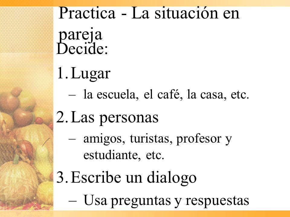 Practica - La situación en pareja Decide: 1.Lugar –la escuela, el café, la casa, etc. 2.Las personas –amigos, turistas, profesor y estudiante, etc. 3.