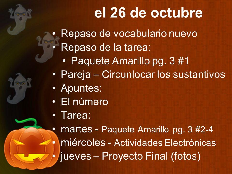 el 26 de octubre Repaso de vocabulario nuevo Repaso de la tarea: Paquete Amarillo pg. 3 #1 Pareja – Circunlocar los sustantivos Apuntes: El número Tar