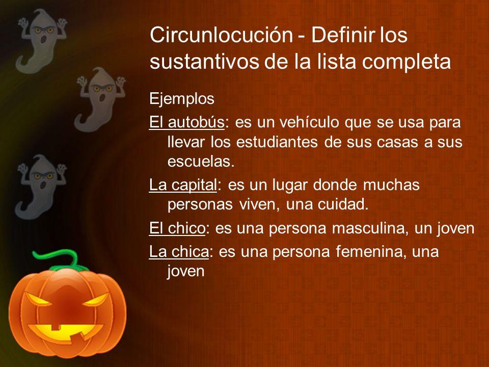 Circunlocución - Definir los sustantivos de la lista completa Ejemplos El autobús: es un vehículo que se usa para llevar los estudiantes de sus casas