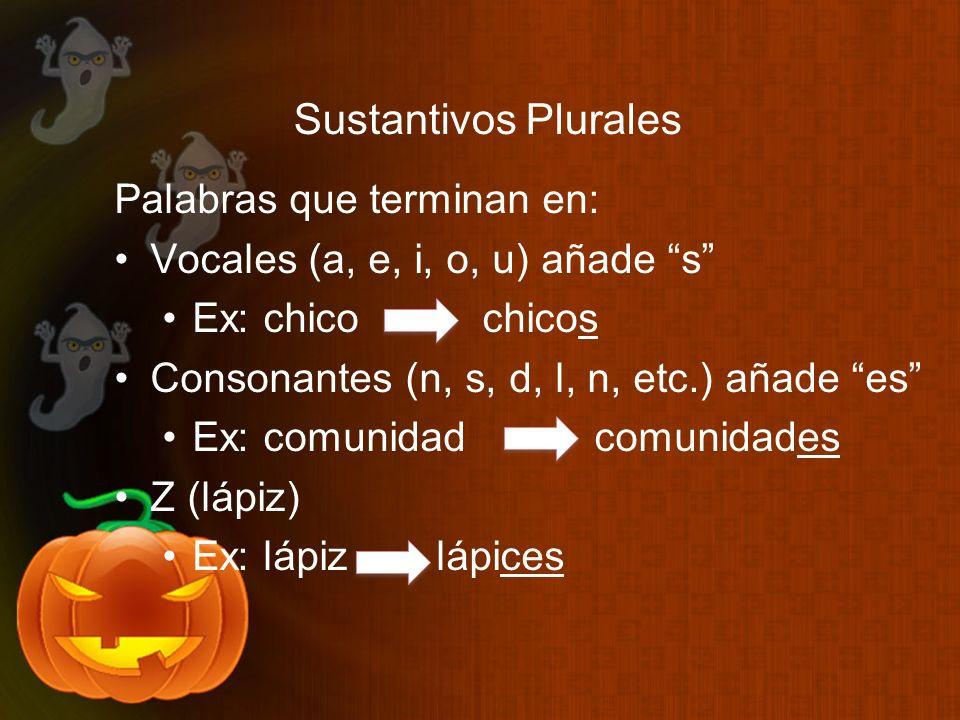 Sustantivos Plurales Palabras que terminan en: Vocales (a, e, i, o, u) añade s Ex: chico chicos Consonantes (n, s, d, l, n, etc.) añade es Ex: comunid