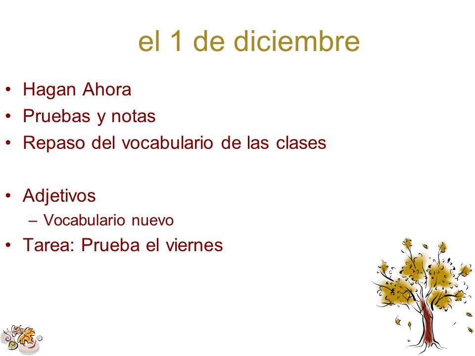 el 1 de diciembre Hagan Ahora Pruebas y notas Repaso del vocabulario de las clases Adjetivos –Vocabulario nuevo Tarea: Prueba el viernes