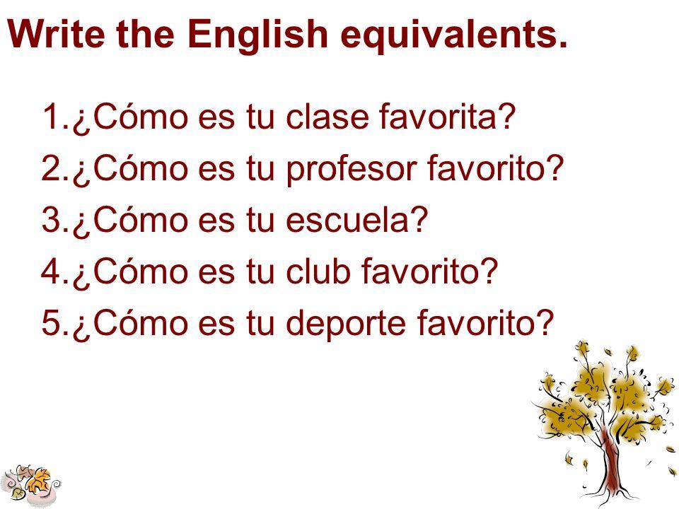 Write the English equivalents. 1.¿Cómo es tu clase favorita? 2.¿Cómo es tu profesor favorito? 3.¿Cómo es tu escuela? 4.¿Cómo es tu club favorito? 5.¿C