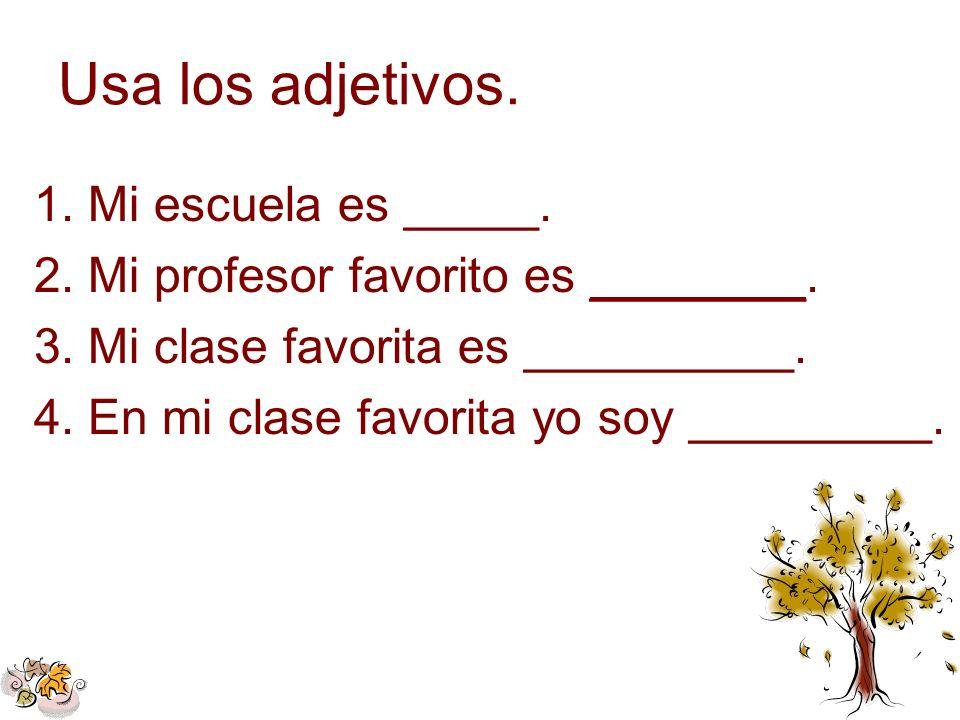 Usa los adjetivos. 1.Mi escuela es _____. 2.Mi profesor favorito es ________. 3.Mi clase favorita es __________. 4.En mi clase favorita yo soy _______