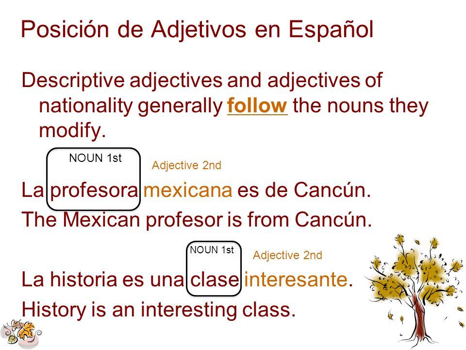 Posición de Adjetivos en Español Descriptive adjectives and adjectives of nationality generally follow the nouns they modify. La profesora mexicana es