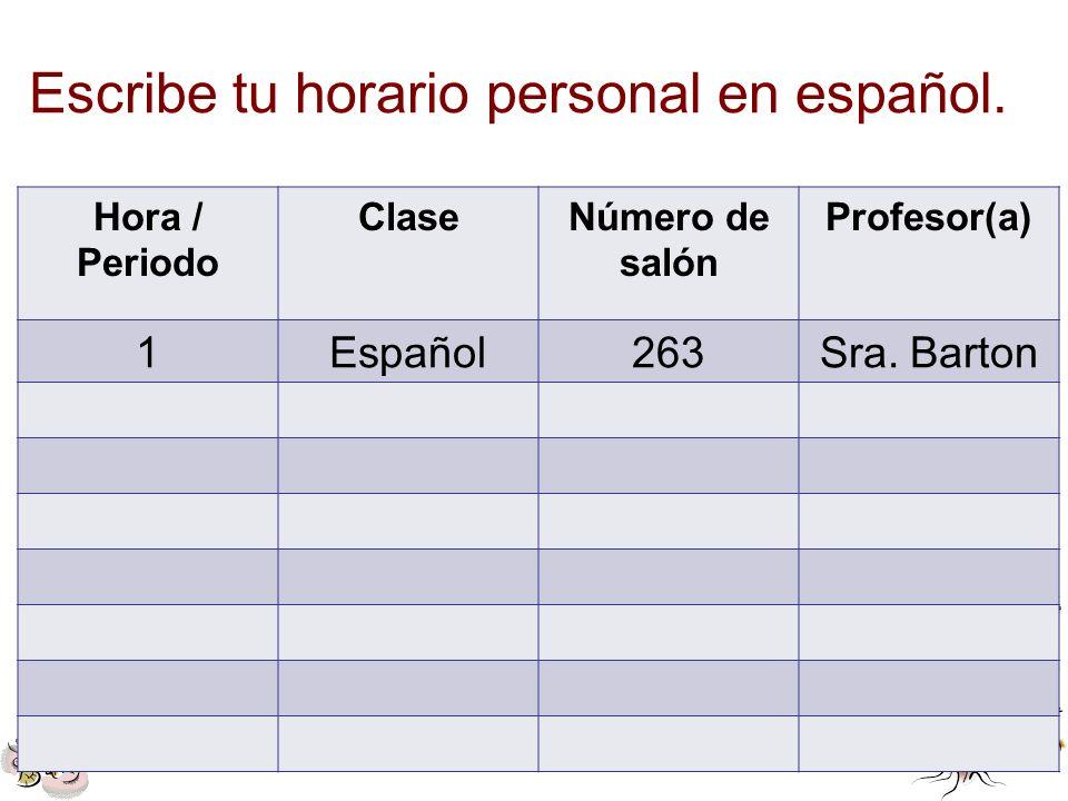 Escribe tu horario personal en español. Hora / Periodo ClaseNúmero de salón Profesor(a) 1Español263Sra. Barton