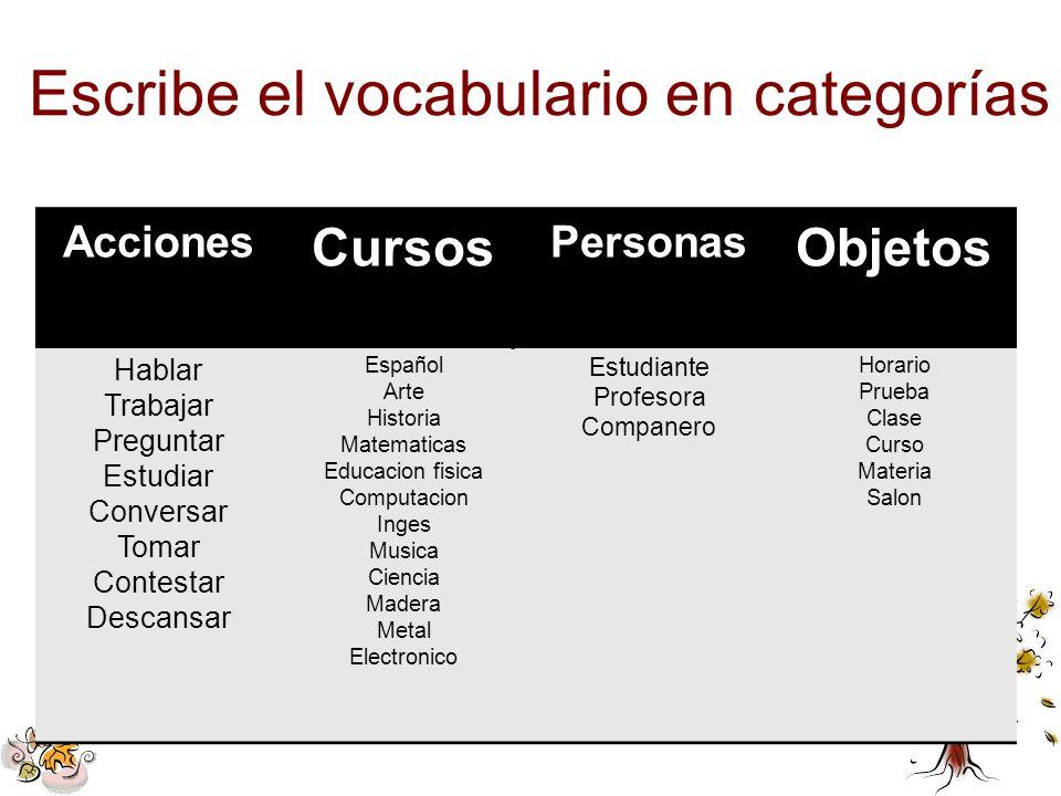 Escribe el vocabulario en categorías Acciones Cursos Personas Objetos Hablar Trabajar Preguntar Estudiar Conversar Tomar Contestar Descansar Español A
