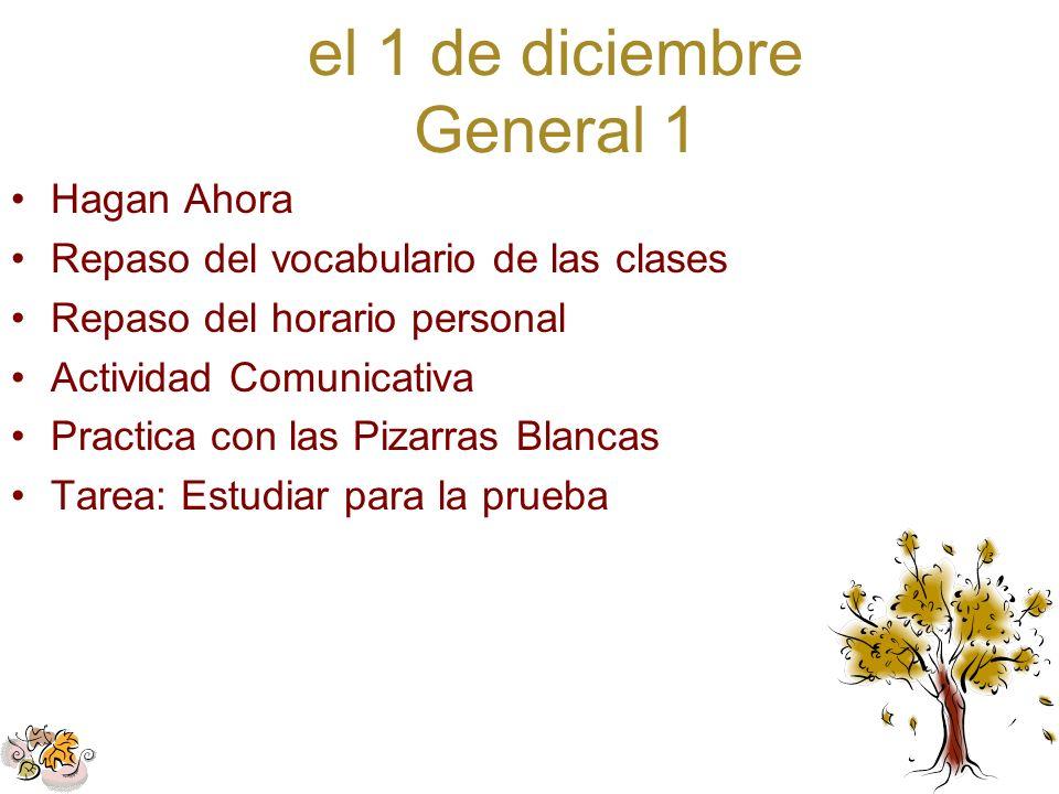 el 1 de diciembre General 1 Hagan Ahora Repaso del vocabulario de las clases Repaso del horario personal Actividad Comunicativa Practica con las Pizar