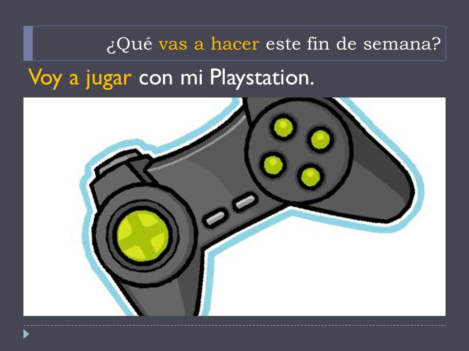 ¿Qué vas a hacer este fin de semana? Voy a jugar con mi Playstation.