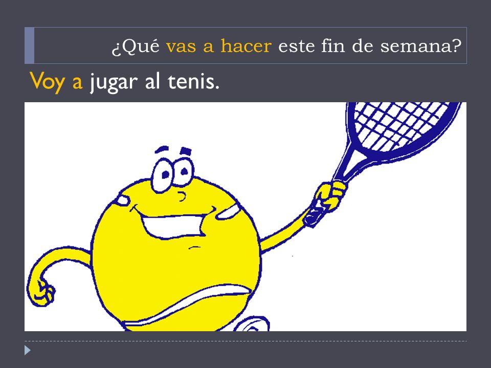 ¿Qué vas a hacer este fin de semana? Voy a jugar al tenis.