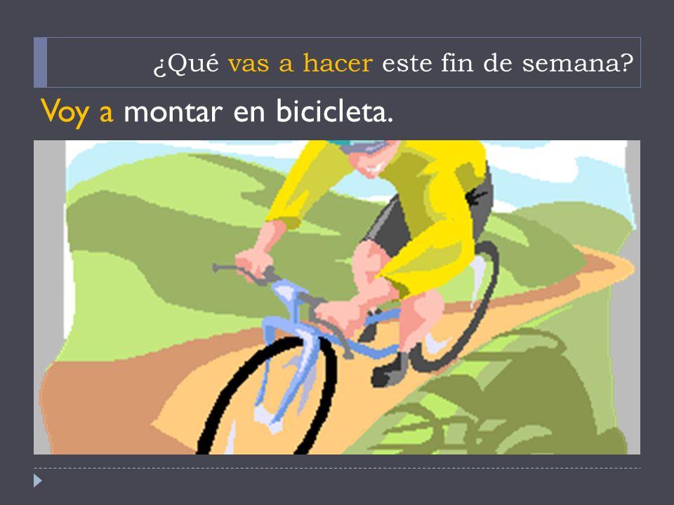 ¿Qué vas a hacer este fin de semana? Voy a montar en bicicleta.