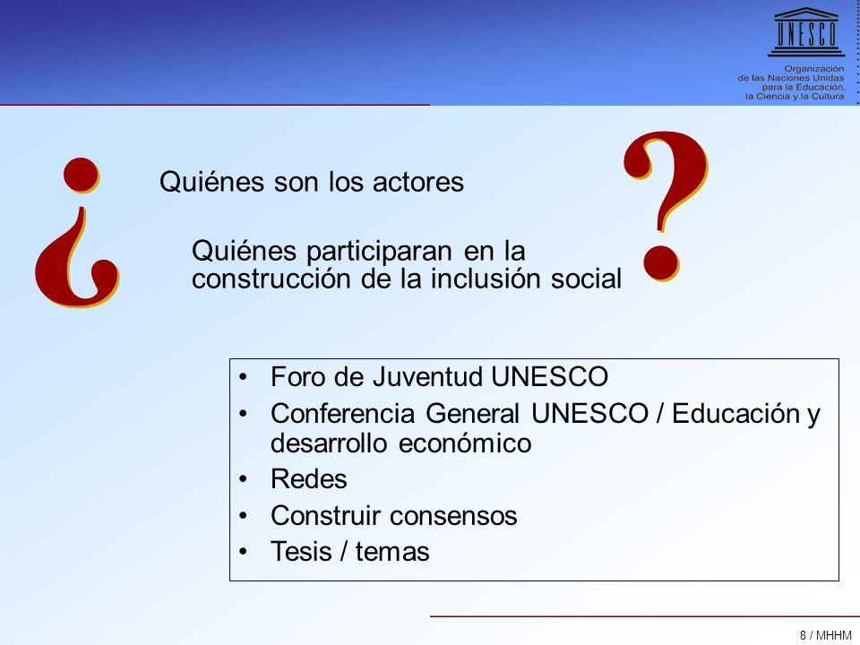 8 / MHHM Quiénes son los actores Quiénes participaran en la construcción de la inclusión social ? ? Foro de Juventud UNESCO Conferencia General UNESCO