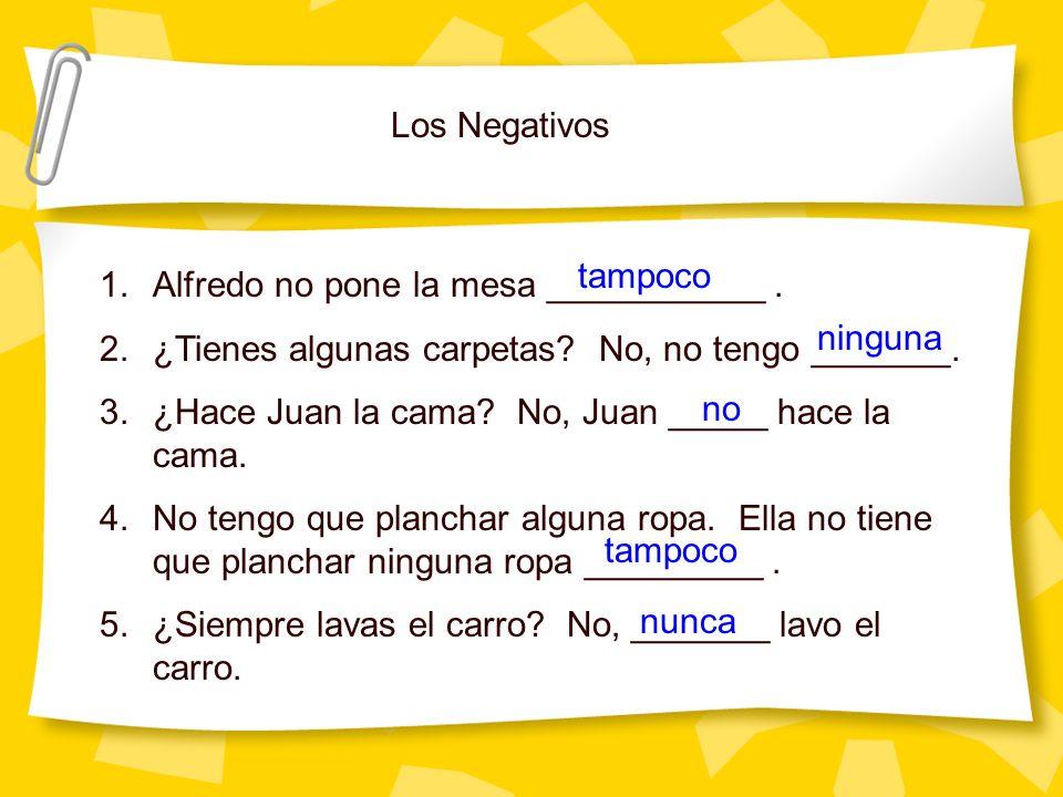 Los Negativos 1.Alfredo no pone la mesa ___________. 2.¿Tienes algunas carpetas? No, no tengo _______. 3.¿Hace Juan la cama? No, Juan _____ hace la ca