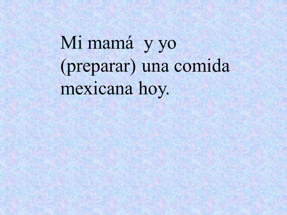 Mi mamá y yo (preparar) una comida mexicana hoy.