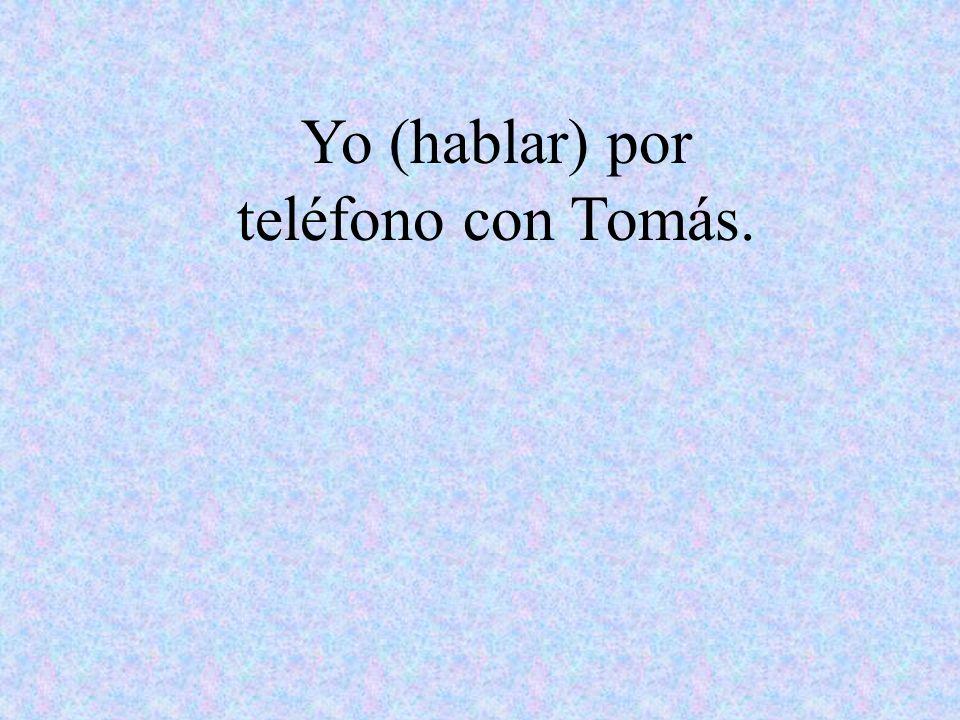 Yo (hablar) por teléfono con Tomás.
