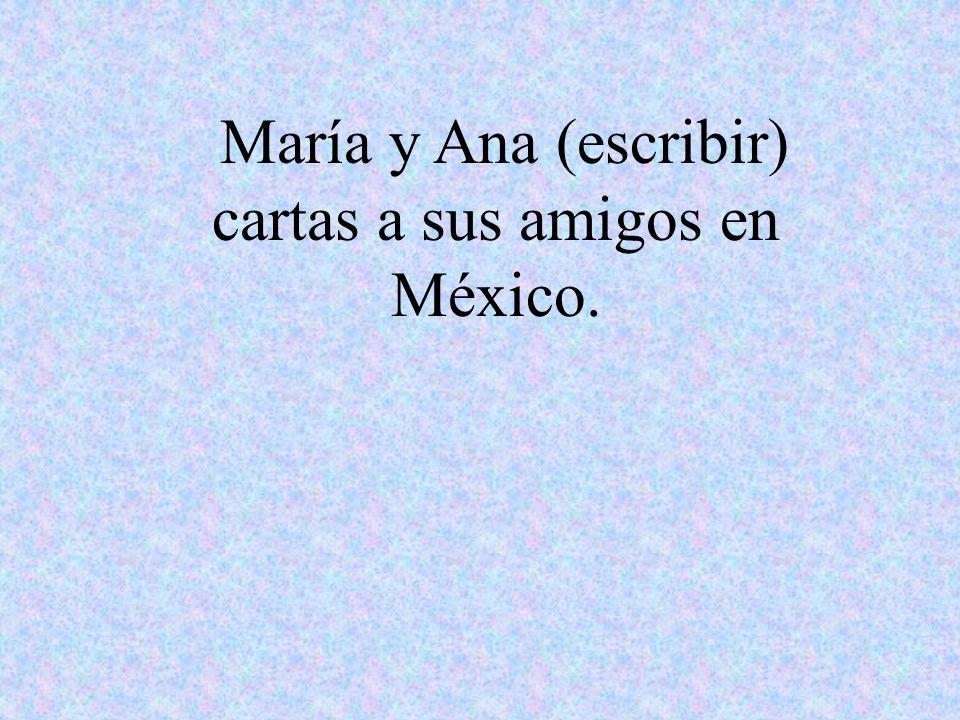 María y Ana (escribir) cartas a sus amigos en México.