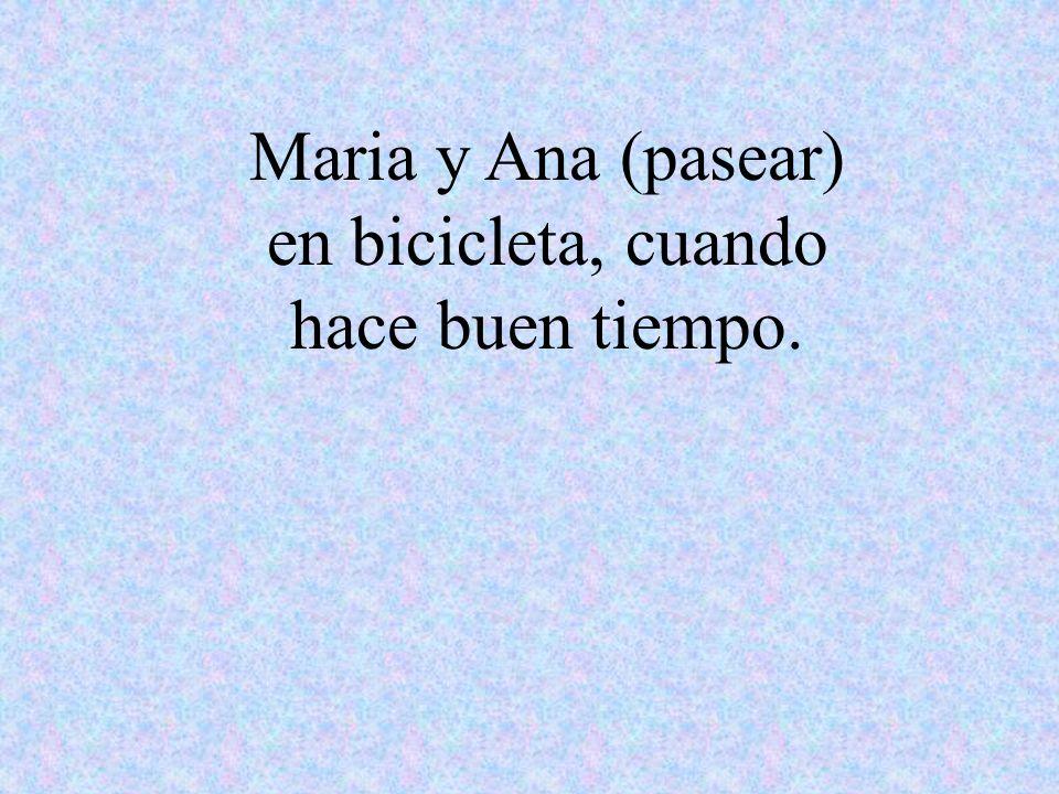 Maria y Ana (pasear) en bicicleta, cuando hace buen tiempo.