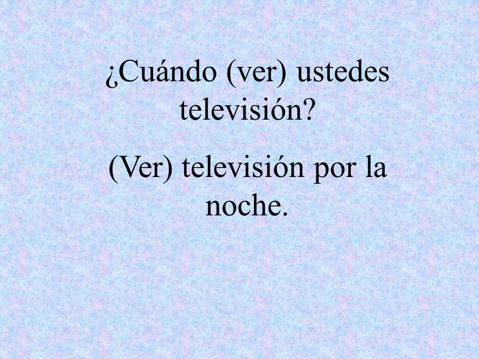 ¿Cuándo (ver) ustedes televisión (Ver) televisión por la noche.