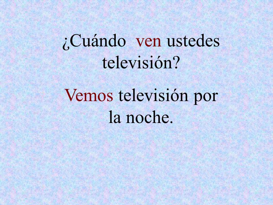 ¿Cuándo ven ustedes televisión Vemos televisión por la noche.