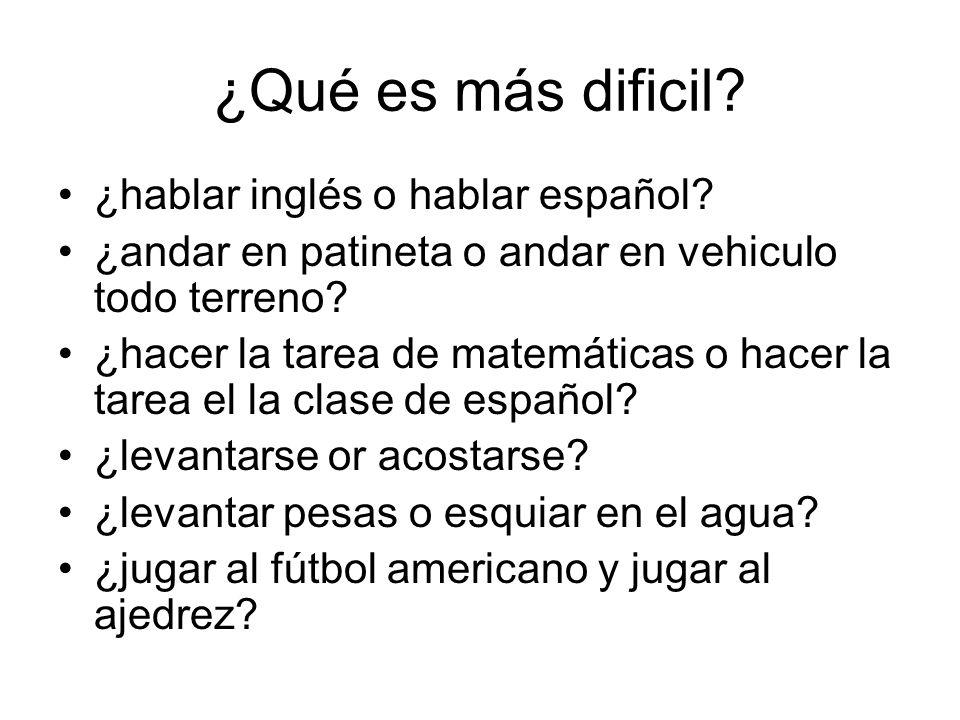 ¿Qué es más dificil? ¿hablar inglés o hablar español? ¿andar en patineta o andar en vehiculo todo terreno? ¿hacer la tarea de matemáticas o hacer la t