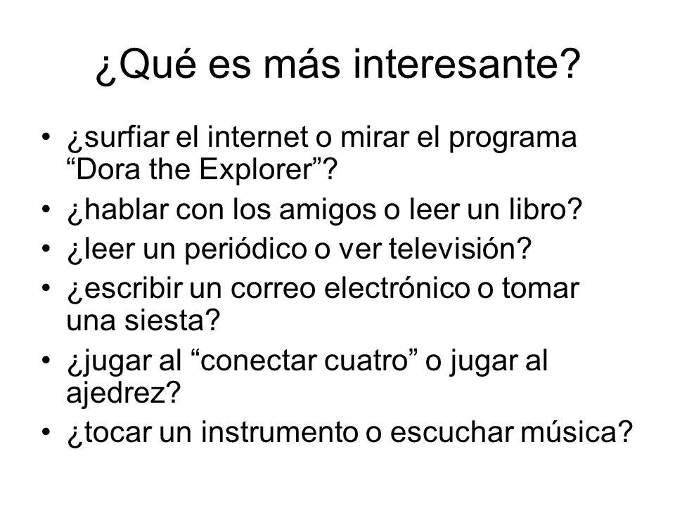 ¿Qué es más interesante? ¿surfiar el internet o mirar el programa Dora the Explorer? ¿hablar con los amigos o leer un libro? ¿leer un periódico o ver