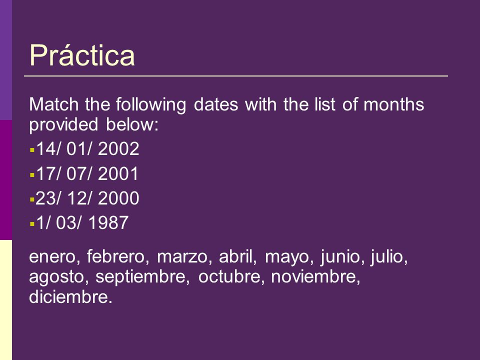 Práctica Match the following dates with the list of months provided below: 14/ 01/ 2002 17/ 07/ 2001 23/ 12/ 2000 1/ 03/ 1987 enero, febrero, marzo, a
