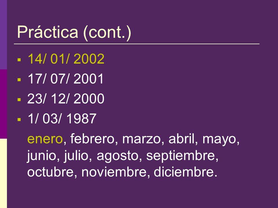 Práctica (cont.) 14/ 01/ 2002 17/ 07/ 2001 23/ 12/ 2000 1/ 03/ 1987 enero, febrero, marzo, abril, mayo, junio, julio, agosto, septiembre, octubre, noviembre, diciembre.