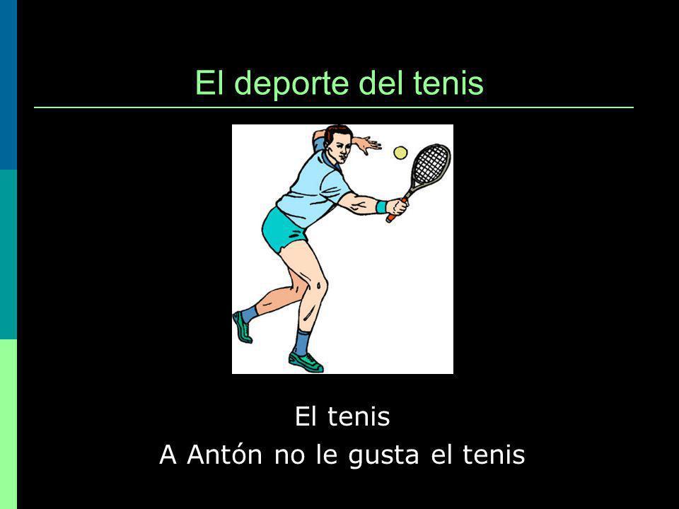 El deporte del tenis El tenis A Antón no le gusta el tenis