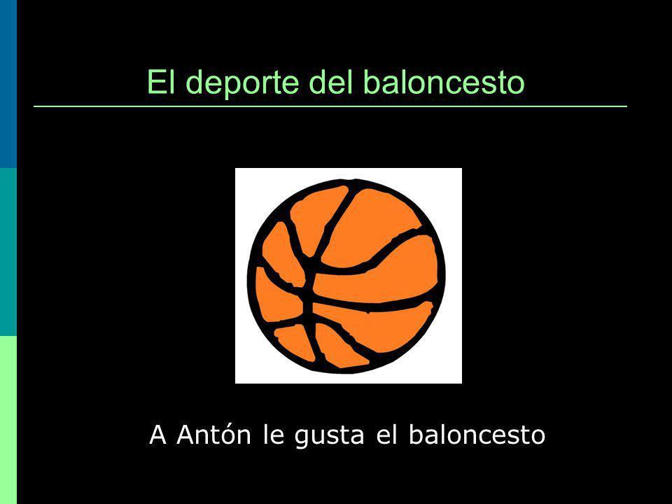El deporte del baloncesto A Antón le gusta el baloncesto