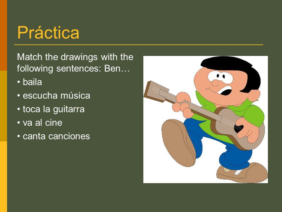Práctica Match the drawings with the following sentences: Ben… baila escucha música toca la guitarra va al cine canta canciones