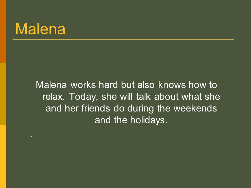 Malena Malena works hard but also knows how to relax.