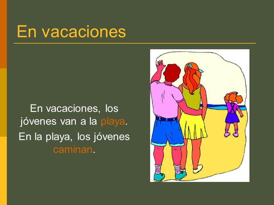 En vacaciones En vacaciones, los jóvenes van a la playa. En la playa, los jóvenes caminan.