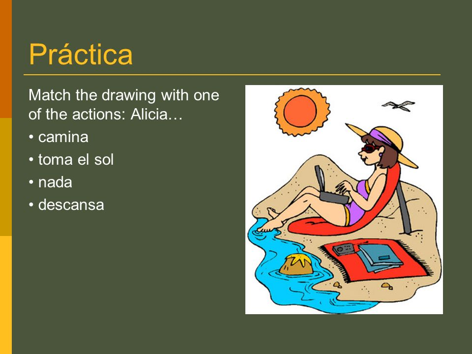 Práctica Match the drawing with one of the actions: Alicia… camina toma el sol nada descansa