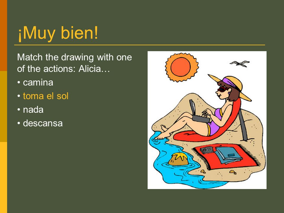 ¡Muy bien! Match the drawing with one of the actions: Alicia… camina toma el sol nada descansa