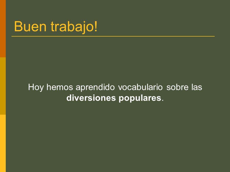 Buen trabajo! Hoy hemos aprendido vocabulario sobre las diversiones populares.