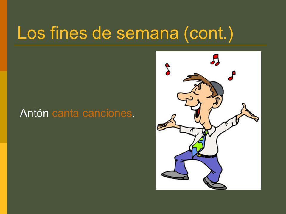 Los fines de semana (cont.) Antón canta canciones.