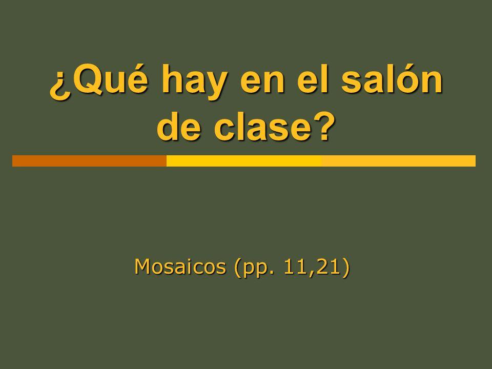 ¿Qué hay en el salón de clase? Mosaicos (pp. 11,21)