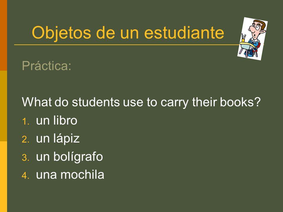 Objetos de un estudiante Práctica: What do students use to carry their books? 1. un libro 2. un lápiz 3. un bolígrafo 4. una mochila