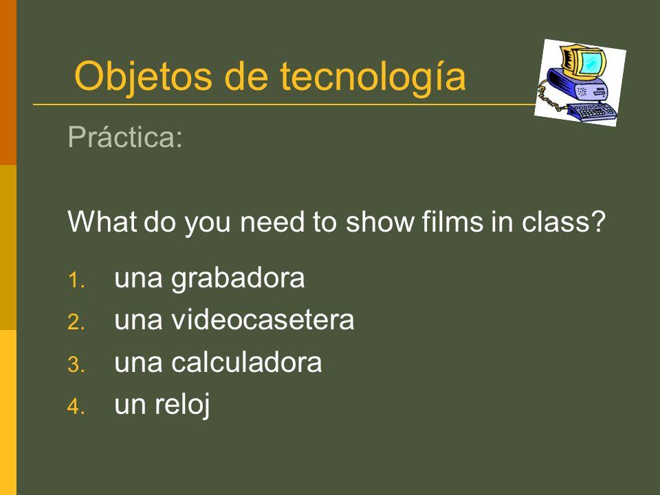 Objetos de tecnología Práctica: What do you need to show films in class? 1. una grabadora 2. una videocasetera 3. una calculadora 4. un reloj